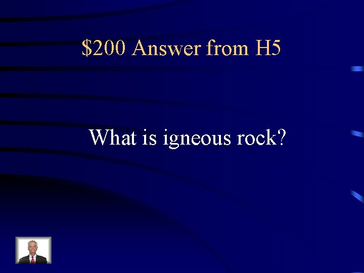 $200 Answer from H 5 What is igneous rock?