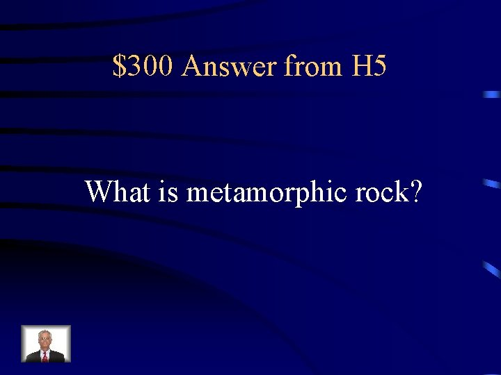 $300 Answer from H 5 What is metamorphic rock?