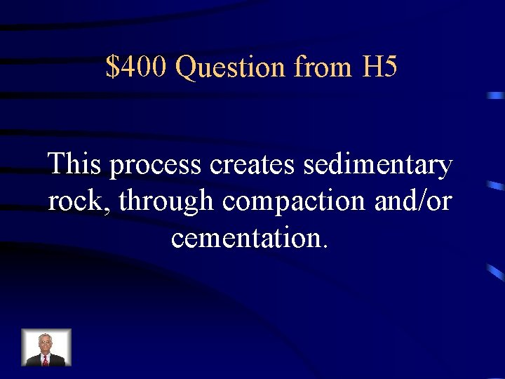 $400 Question from H 5 This process creates sedimentary rock, through compaction and/or cementation.