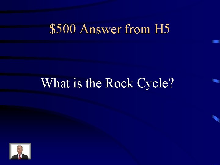$500 Answer from H 5 What is the Rock Cycle?
