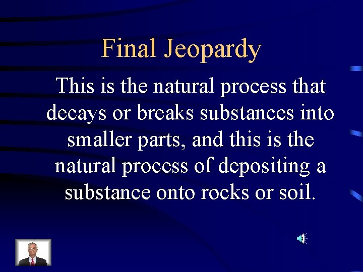 Final Jeopardy This is the natural process that decays or breaks substances into smaller