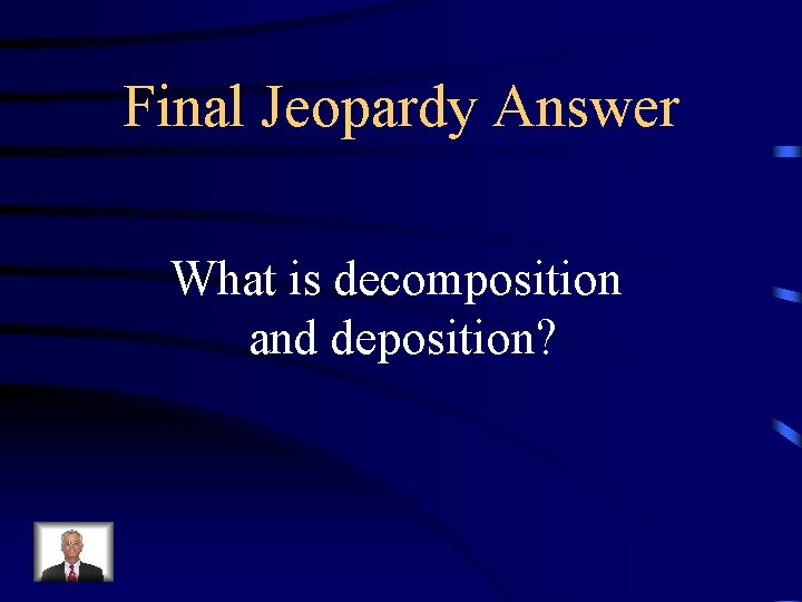 Final Jeopardy Answer What is decomposition and deposition?