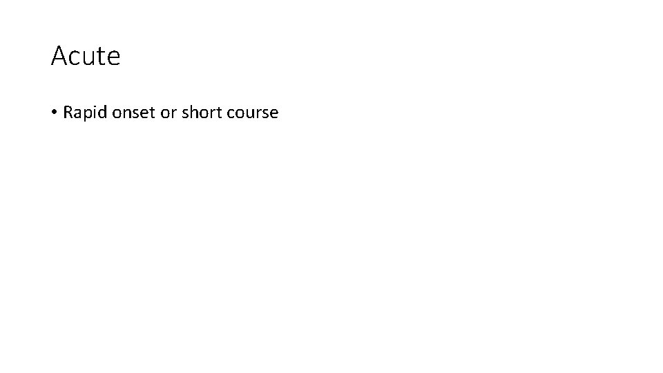 Acute • Rapid onset or short course