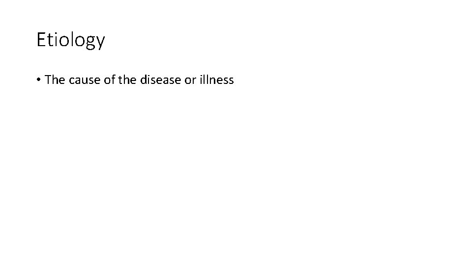 Etiology • The cause of the disease or illness