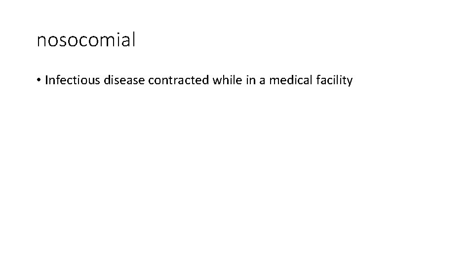 nosocomial • Infectious disease contracted while in a medical facility