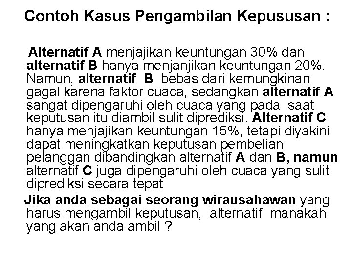 Contoh Kasus Pengambilan Kepususan : Alternatif A menjajikan keuntungan 30% dan alternatif B hanya