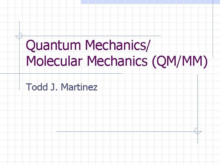 Quantum Mechanics/ Molecular Mechanics (QM/MM) Todd J. Martinez