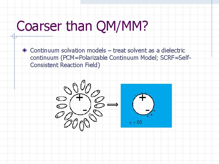 Coarser than QM/MM? Continuum solvation models – treat solvent as a dielectric continuum (PCM=Polarizable