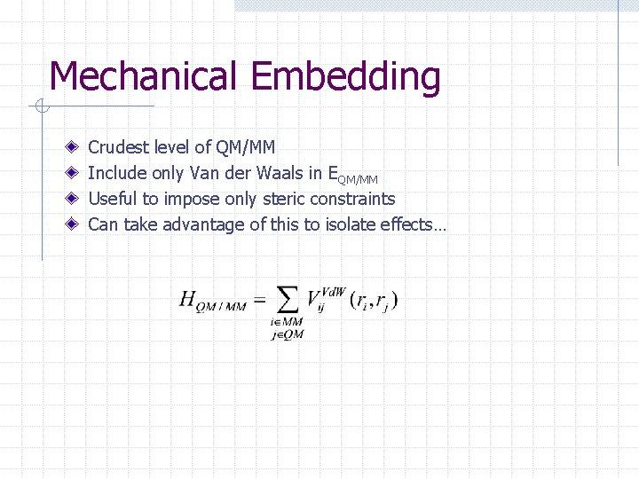 Mechanical Embedding Crudest level of QM/MM Include only Van der Waals in EQM/MM Useful