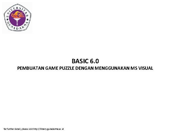 BASIC 6. 0 PEMBUATAN GAME PUZZLE DENGAN MENGGUNAKAN MS VISUAL for further detail, please