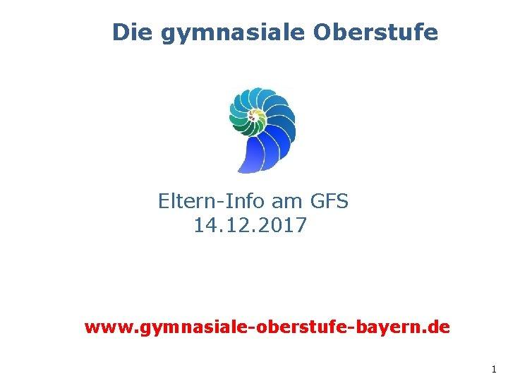 Die gymnasiale Oberstufe Eltern-Info am GFS 14. 12. 2017 www. gymnasiale-oberstufe-bayern. de 1