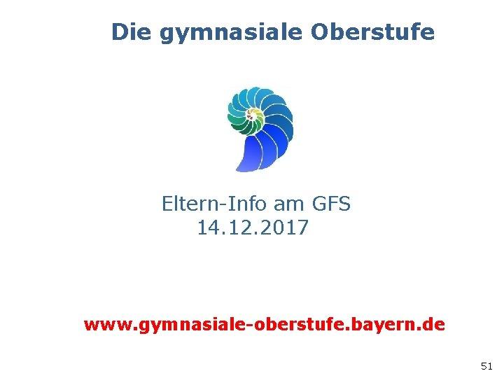 Die gymnasiale Oberstufe Eltern-Info am GFS 14. 12. 2017 www. gymnasiale-oberstufe. bayern. de 51
