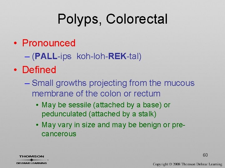 Polyps, Colorectal • Pronounced – (PALL-ips koh-loh-REK-tal) • Defined – Small growths projecting from