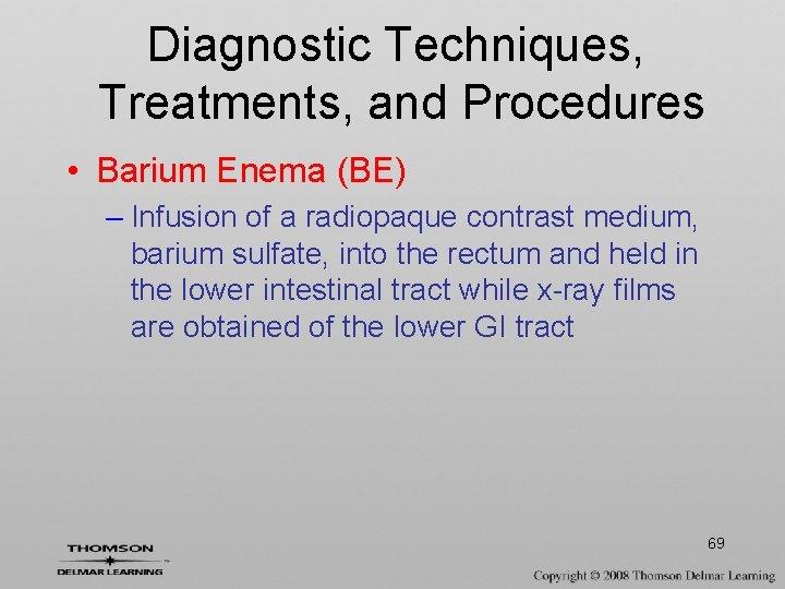 Diagnostic Techniques, Treatments, and Procedures • Barium Enema (BE) – Infusion of a radiopaque