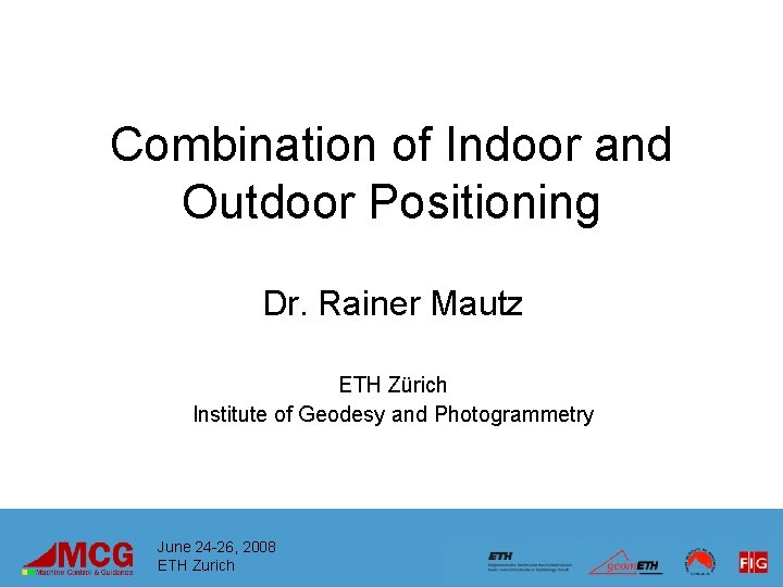 Combination of Indoor and Outdoor Positioning Dr. Rainer Mautz ETH Zürich Institute of Geodesy