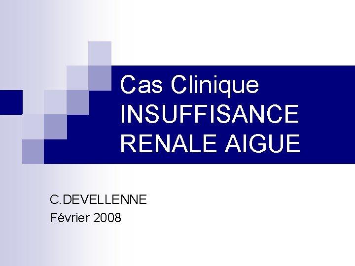 Cas Clinique INSUFFISANCE RENALE AIGUE C. DEVELLENNE Février 2008