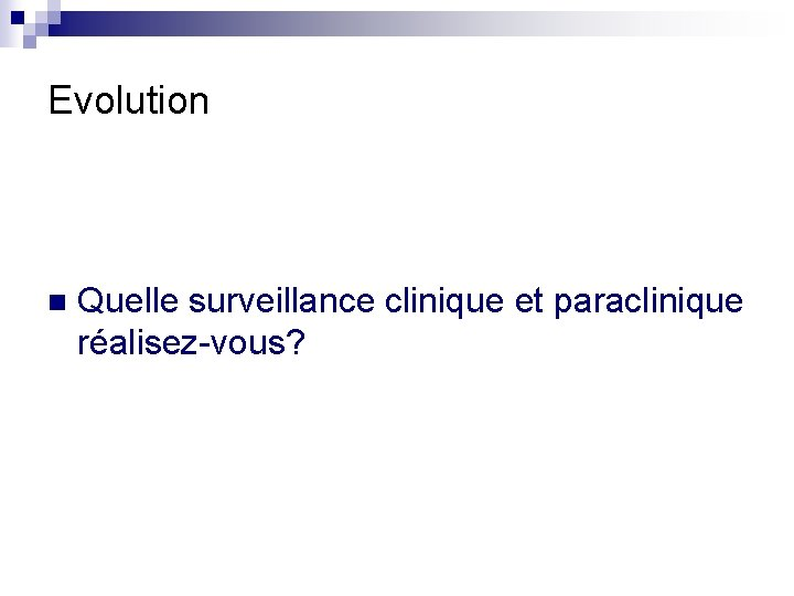 Evolution n Quelle surveillance clinique et paraclinique réalisez-vous?