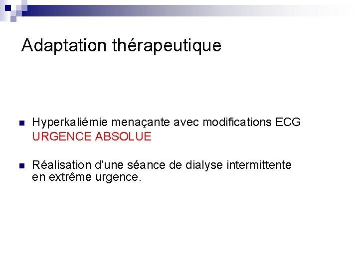 Adaptation thérapeutique n Hyperkaliémie menaçante avec modifications ECG URGENCE ABSOLUE n Réalisation d'une séance