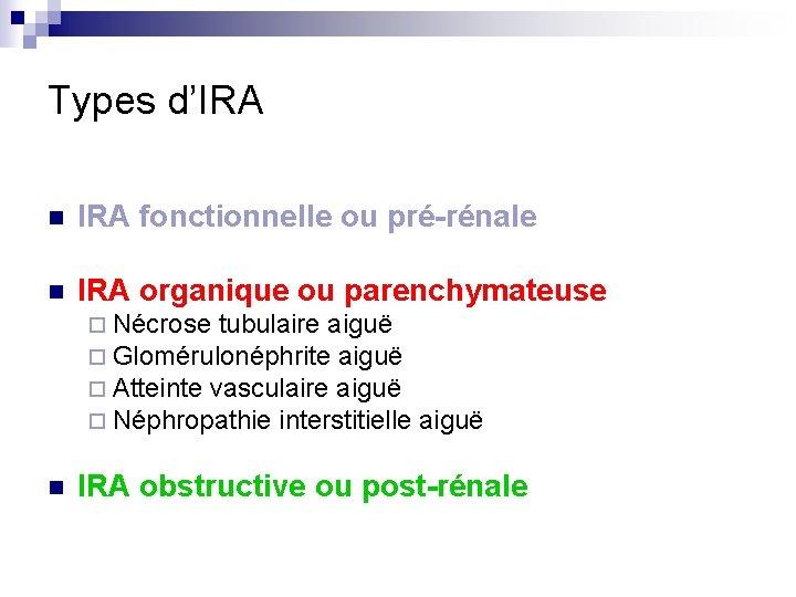Types d'IRA n IRA fonctionnelle ou pré-rénale n IRA organique ou parenchymateuse ¨ Nécrose