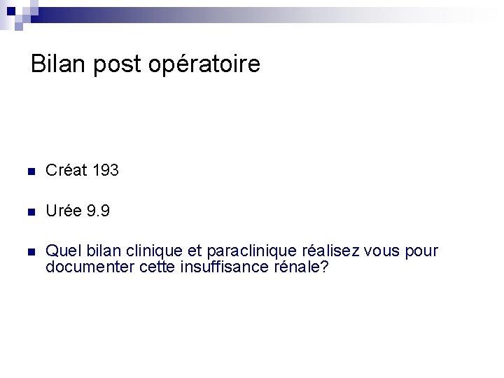 Bilan post opératoire n Créat 193 n Urée 9. 9 n Quel bilan clinique