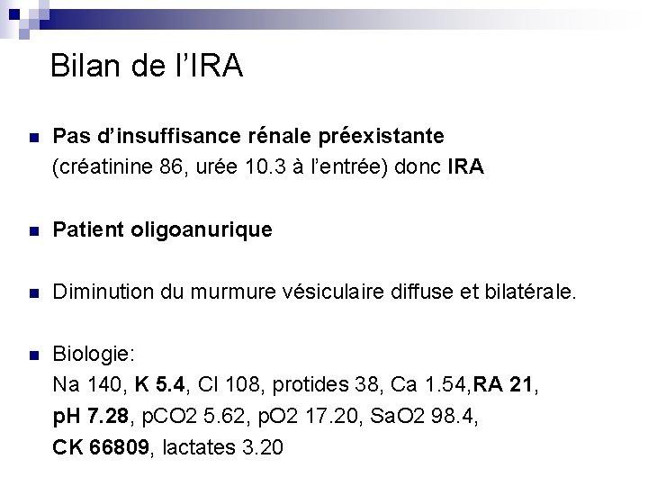 Bilan de l'IRA n Pas d'insuffisance rénale préexistante (créatinine 86, urée 10. 3 à