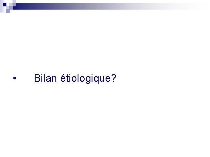 • Bilan étiologique?