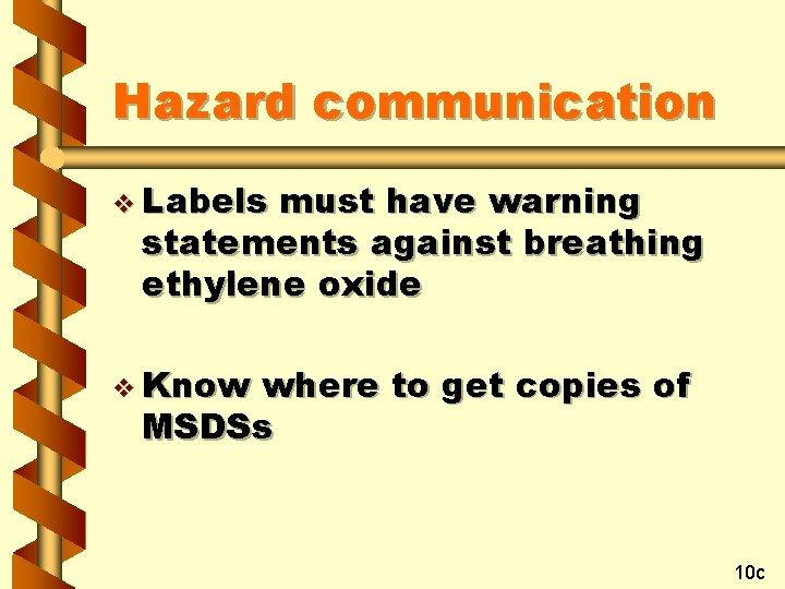 Hazard communication v Labels must have warning statements against breathing ethylene oxide v Know