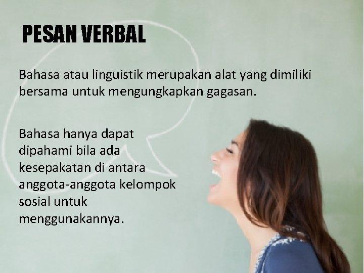 PESAN VERBAL Bahasa atau linguistik merupakan alat yang dimiliki bersama untuk mengungkapkan gagasan. Bahasa