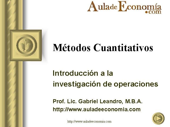 Métodos Cuantitativos Introducción a la investigación de operaciones Prof. Lic. Gabriel Leandro, M. B.