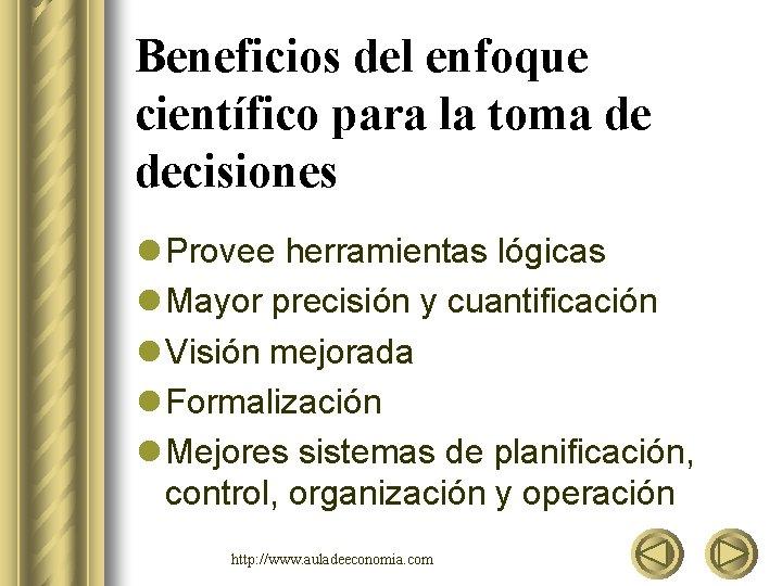 Beneficios del enfoque científico para la toma de decisiones l Provee herramientas lógicas l