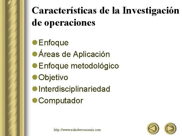 Características de la Investigación de operaciones l Enfoque l Áreas de Aplicación l Enfoque
