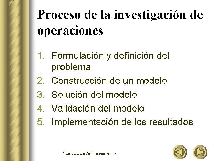 Proceso de la investigación de operaciones 1. Formulación y definición del problema 2. Construcción