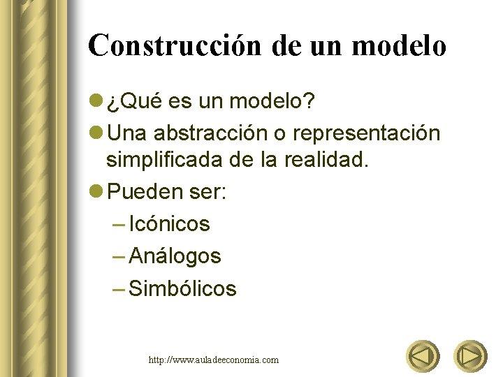 Construcción de un modelo l ¿Qué es un modelo? l Una abstracción o representación