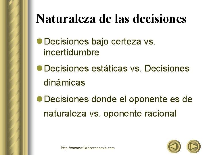 Naturaleza de las decisiones l Decisiones bajo certeza vs. incertidumbre l Decisiones estáticas vs.