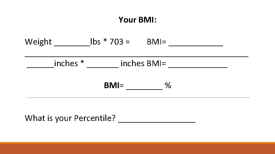 Your BMI: Weight ____lbs * 703 = BMI= _______________________________inches * _______ inches BMI= _______