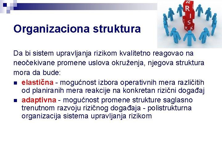 Organizaciona struktura Da bi sistem upravljanja rizikom kvalitetno reagovao na neočekivane promene uslova okruženja,