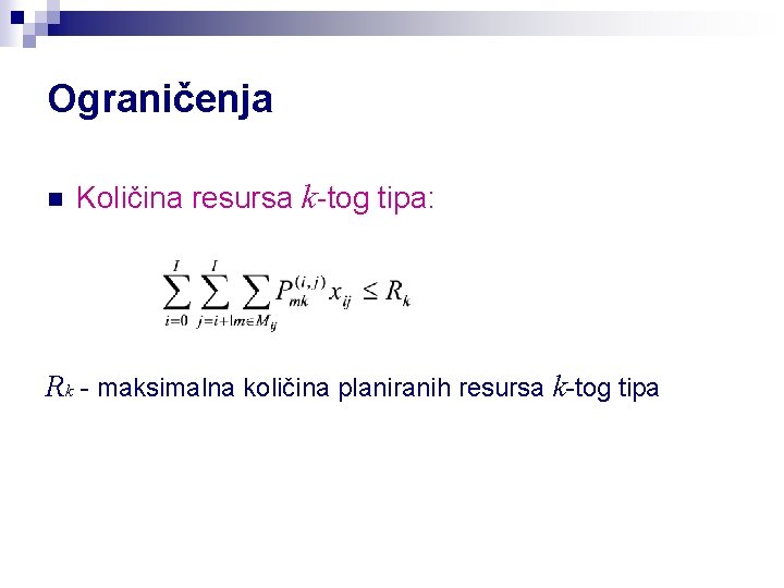 Ograničenja n Količina resursa k-tog tipa: Rk - maksimalna količina planiranih resursa k-tog tipa