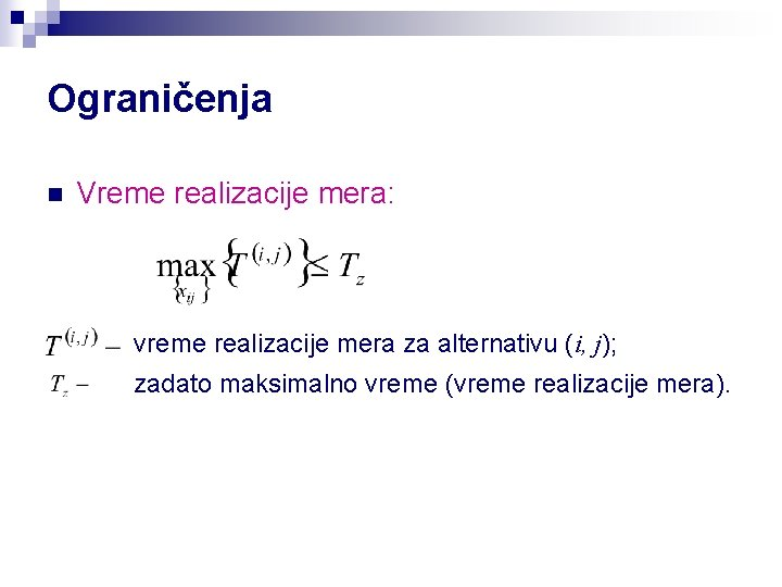 Ograničenja n Vreme realizacije mera: vreme realizacije mera za alternativu (i, j); zadato maksimalno