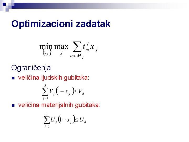 Optimizacioni zadatak Ograničenja: n veličina ljudskih gubitaka: n veličina materijalnih gubitaka: