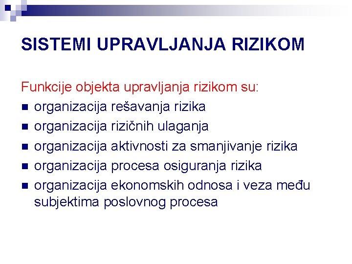 SISTEMI UPRAVLJANJA RIZIKOM Funkcije objekta upravljanja rizikom su: n organizacija rešavanja rizika n organizacija