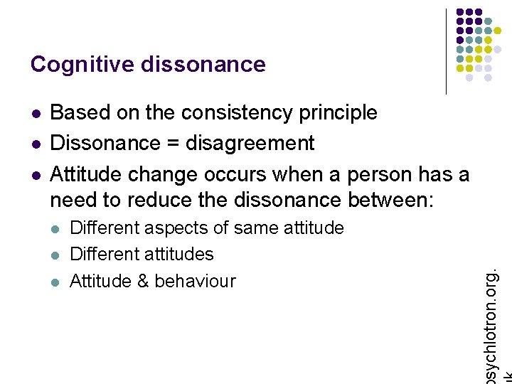Cognitive dissonance l l Based on the consistency principle Dissonance = disagreement Attitude change