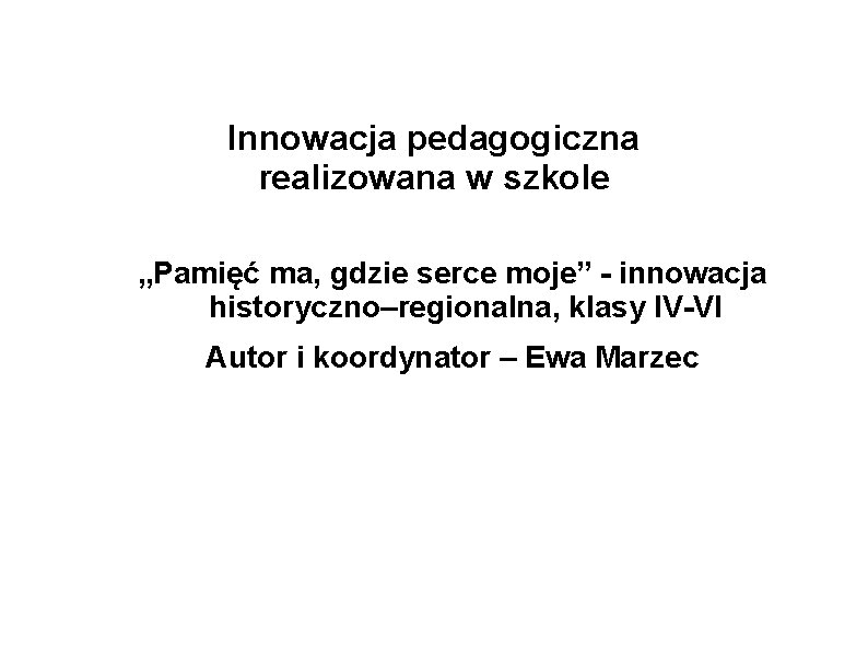 """Innowacja pedagogiczna realizowana w szkole """"Pamięć ma, gdzie serce moje"""" - innowacja historyczno–regionalna, klasy"""