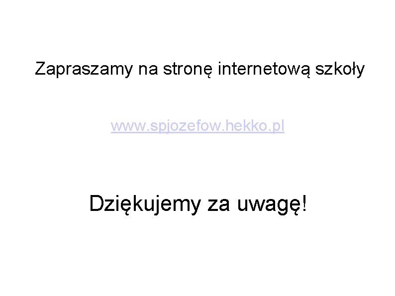 Zapraszamy na stronę internetową szkoły www. spjozefow. hekko. pl Dziękujemy za uwagę!
