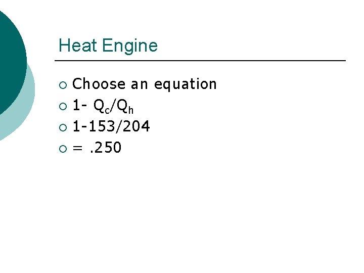 Heat Engine Choose an equation ¡ 1 - Qc/Qh ¡ 1 -153/204 ¡ =.