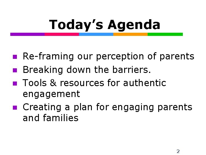Today's Agenda n n Re-framing our perception of parents Breaking down the barriers. Tools