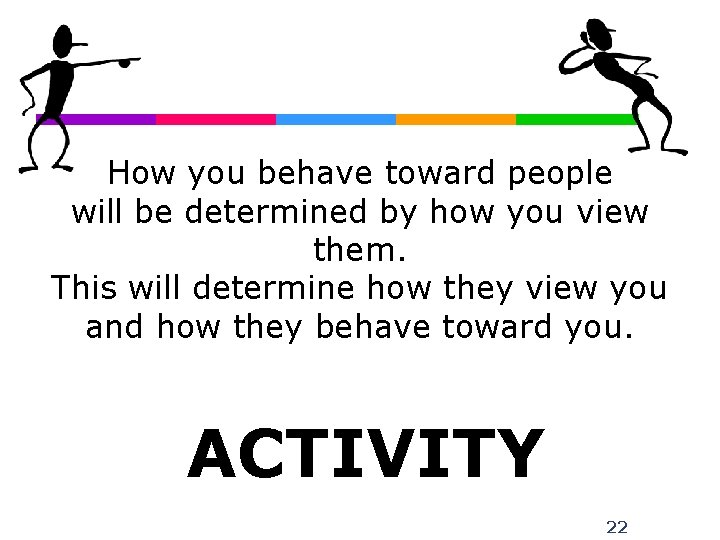 How you behave toward people will be determined by how you view them. This