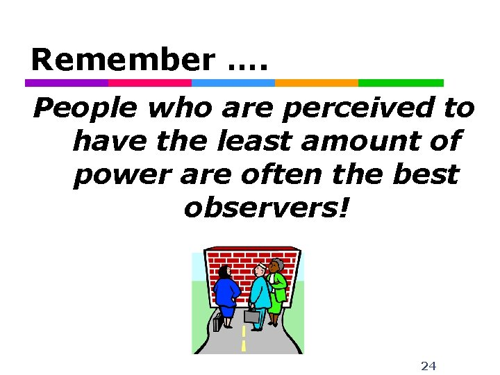 Remember …. People who are perceived to have the least amount of power are