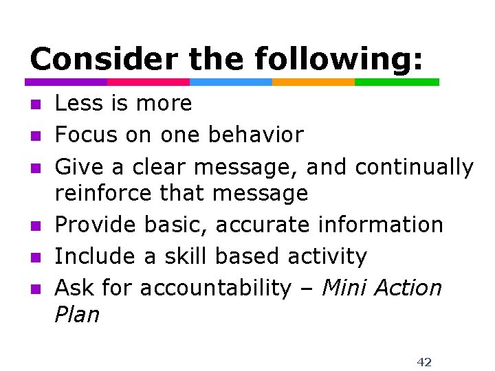 Consider the following: n n n Less is more Focus on one behavior Give
