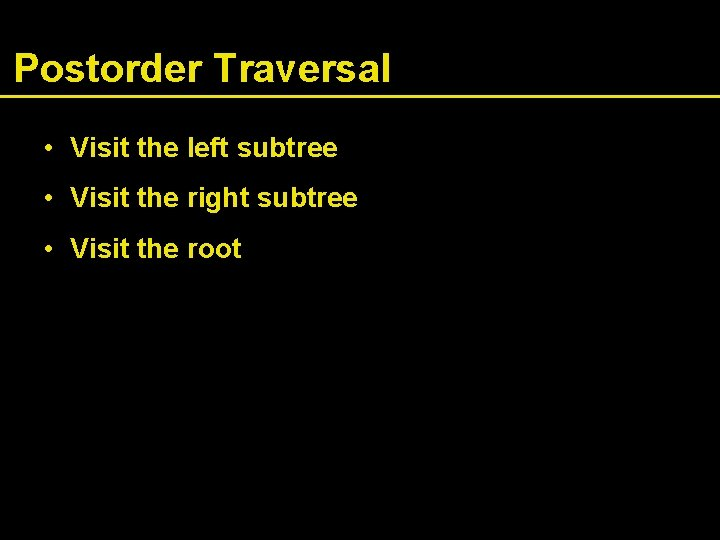 Postorder Traversal • Visit the left subtree • Visit the right subtree • Visit