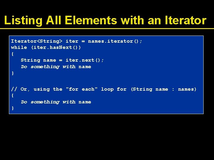 Listing All Elements with an Iterator<String> iter = names. iterator(); while (iter. has. Next())